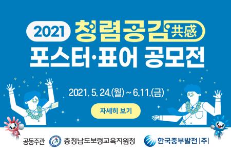 2021 청렴공감 포스터·표어 공모전 2021.5.24(월)~6.11(금) 자세히보기 공동주관 충청남도보령교육지원청 한국중부발전